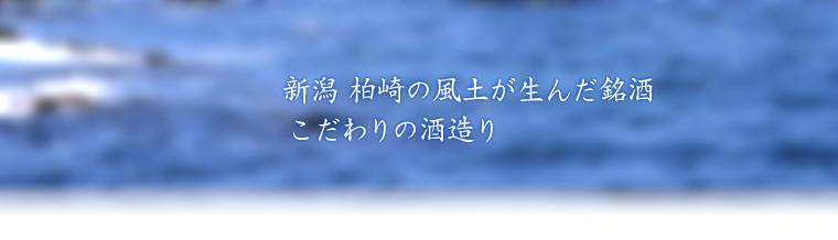 新潟 柏崎の海がうんだ銘酒 こだわりの酒造り
